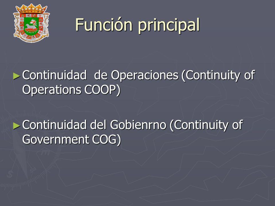 Función principal Continuidad de Operaciones (Continuity of Operations COOP) Continuidad del Gobienrno (Continuity of Government COG)