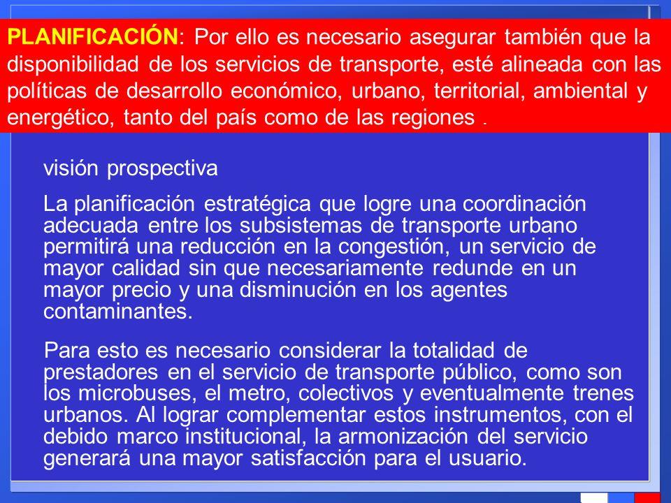 PLANIFICACIÓN: Por ello es necesario asegurar también que la disponibilidad de los servicios de transporte, esté alineada con las políticas de desarrollo económico, urbano, territorial, ambiental y energético, tanto del país como de las regiones .