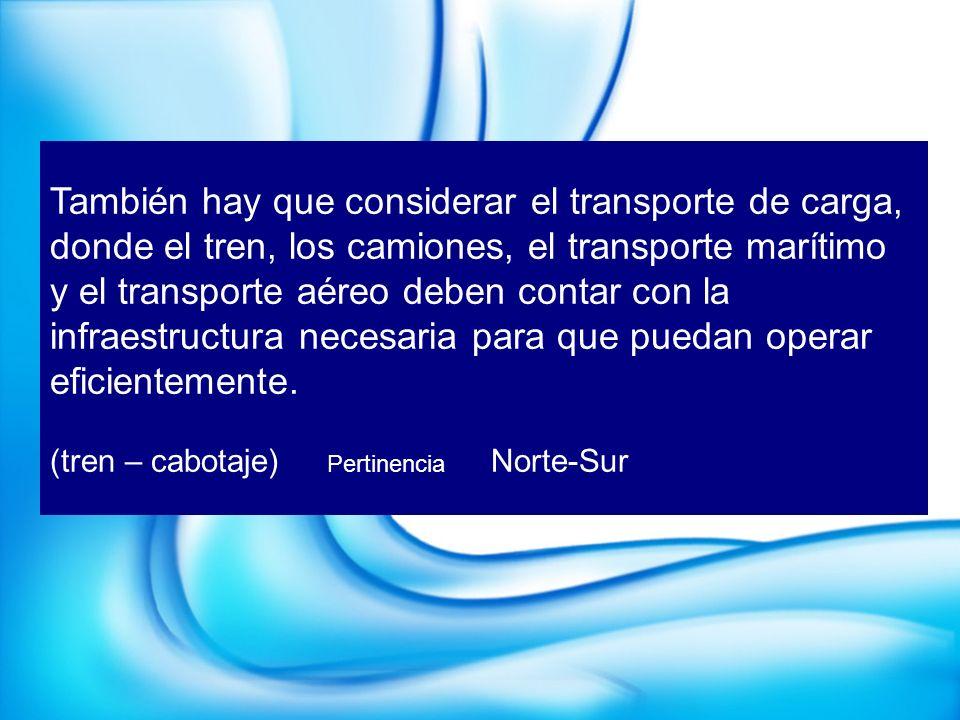 También hay que considerar el transporte de carga, donde el tren, los camiones, el transporte marítimo y el transporte aéreo deben contar con la infraestructura necesaria para que puedan operar eficientemente.