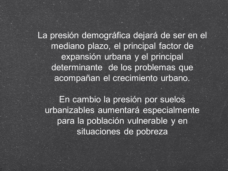 La presión demográfica dejará de ser en el mediano plazo, el principal factor de expansión urbana y el principal determinante de los problemas que acompañan el crecimiento urbano.