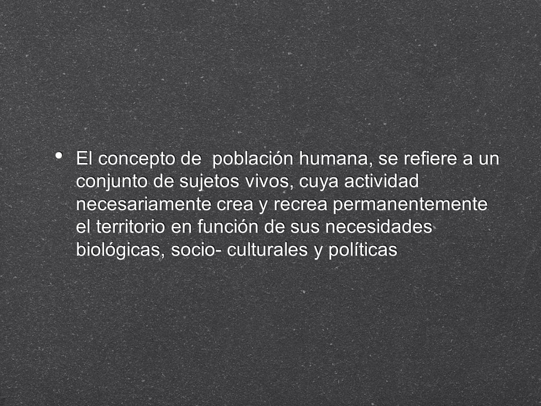 El concepto de población humana, se refiere a un conjunto de sujetos vivos, cuya actividad necesariamente crea y recrea permanentemente el territorio en función de sus necesidades biológicas, socio- culturales y políticas