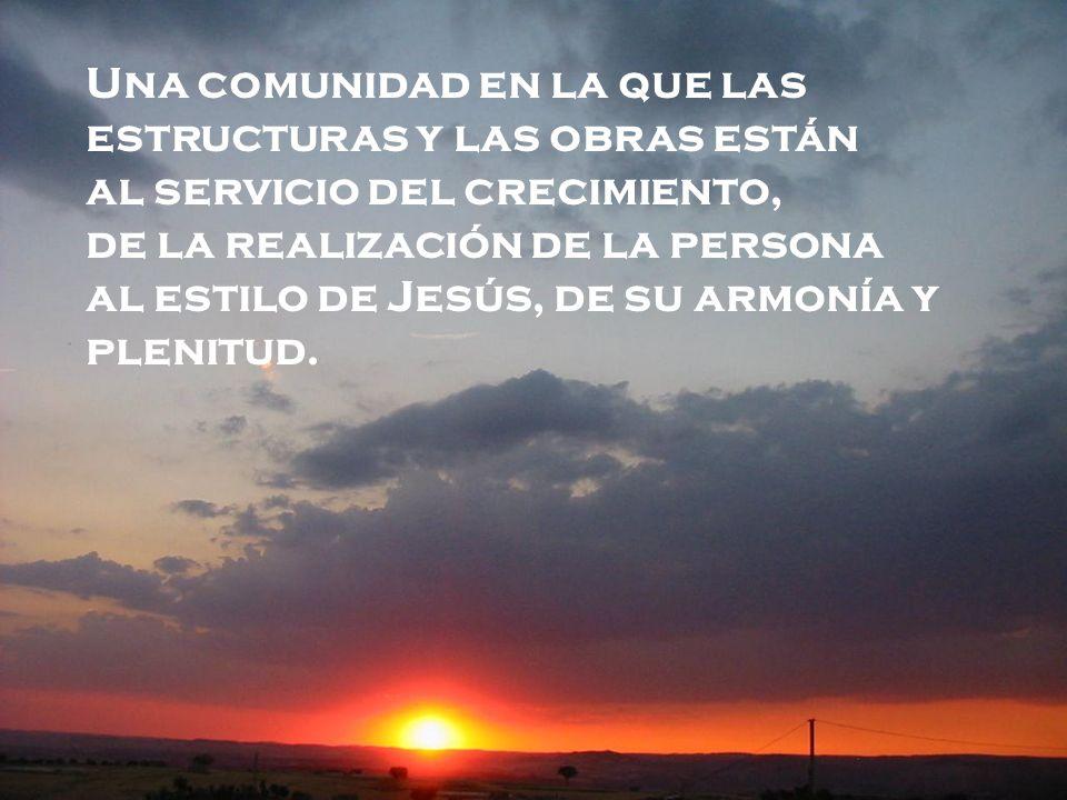 Una comunidad en la que las estructuras y las obras están al servicio del crecimiento, de la realización de la persona al estilo de Jesús, de su armonía y plenitud.
