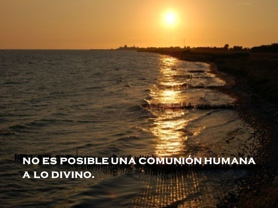 no es posible una comunión humana a lo divino.