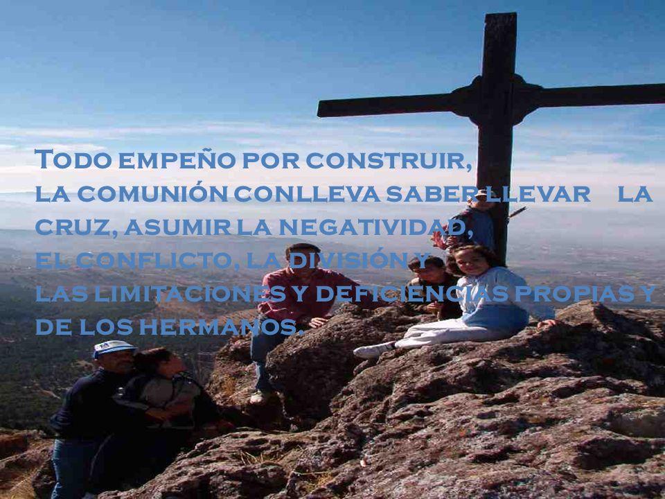 Todo empeño por construir, la comunión conlleva saber llevar la cruz, asumir la negatividad,