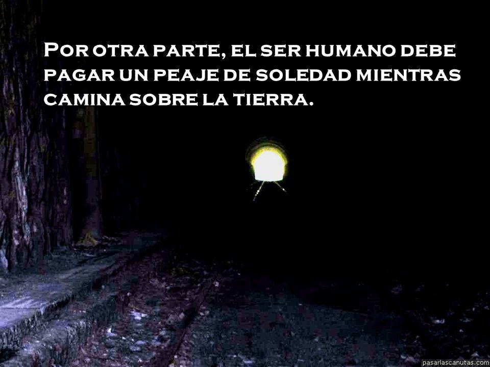 Por otra parte, el ser humano debe pagar un peaje de soledad mientras camina sobre la tierra.