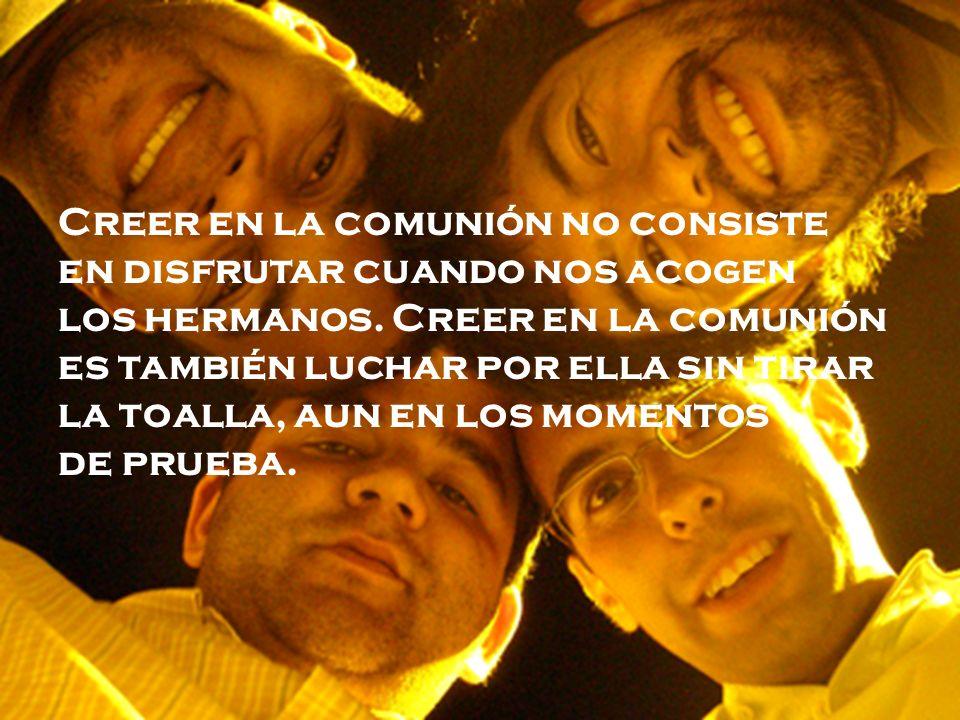 Creer en la comunión no consiste en disfrutar cuando nos acogen los hermanos.