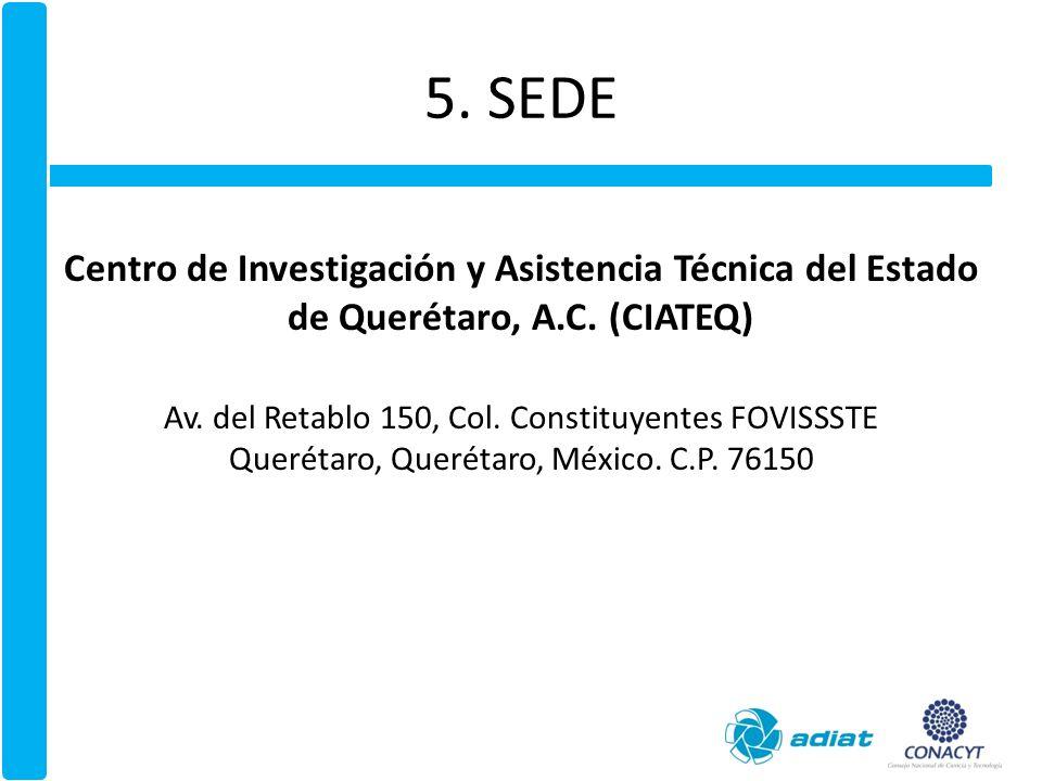 5. SEDE Centro de Investigación y Asistencia Técnica del Estado de Querétaro, A.C. (CIATEQ) Av. del Retablo 150, Col. Constituyentes FOVISSSTE.