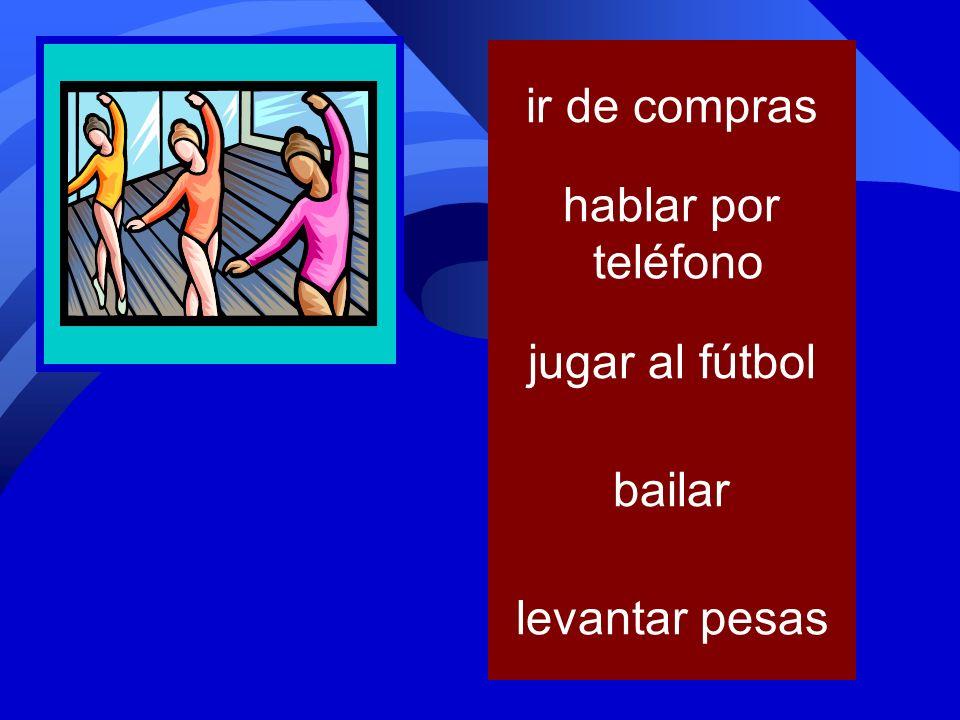 ir de compras hablar por teléfono jugar al fútbol bailar levantar pesas