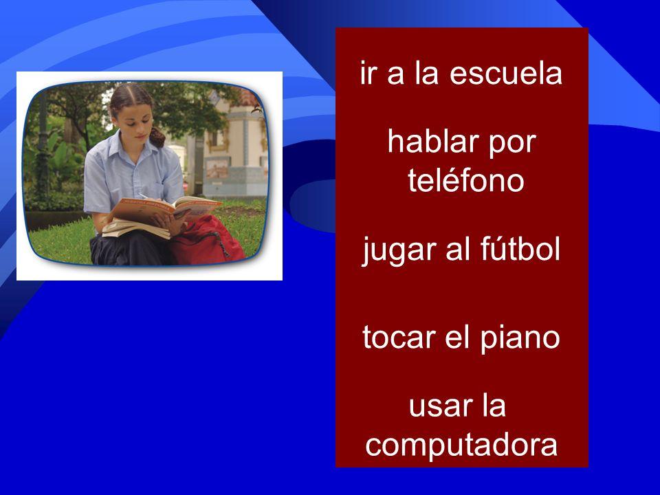 ir a la escuela hablar por teléfono jugar al fútbol tocar el piano usar la computadora