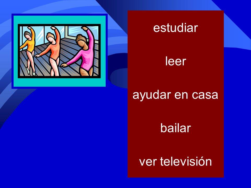 estudiar leer ayudar en casa bailar ver televisión