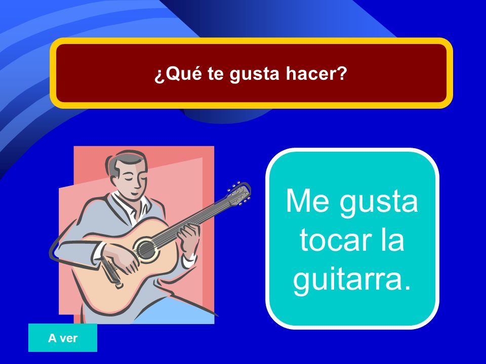 ¿Qué te gusta hacer Me gusta tocar la guitarra. A ver