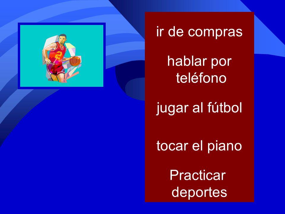 ir de compras hablar por teléfono jugar al fútbol tocar el piano Practicar deportes