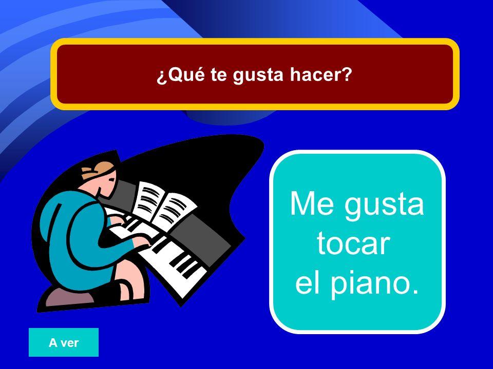 ¿Qué te gusta hacer Me gusta tocar el piano. A ver