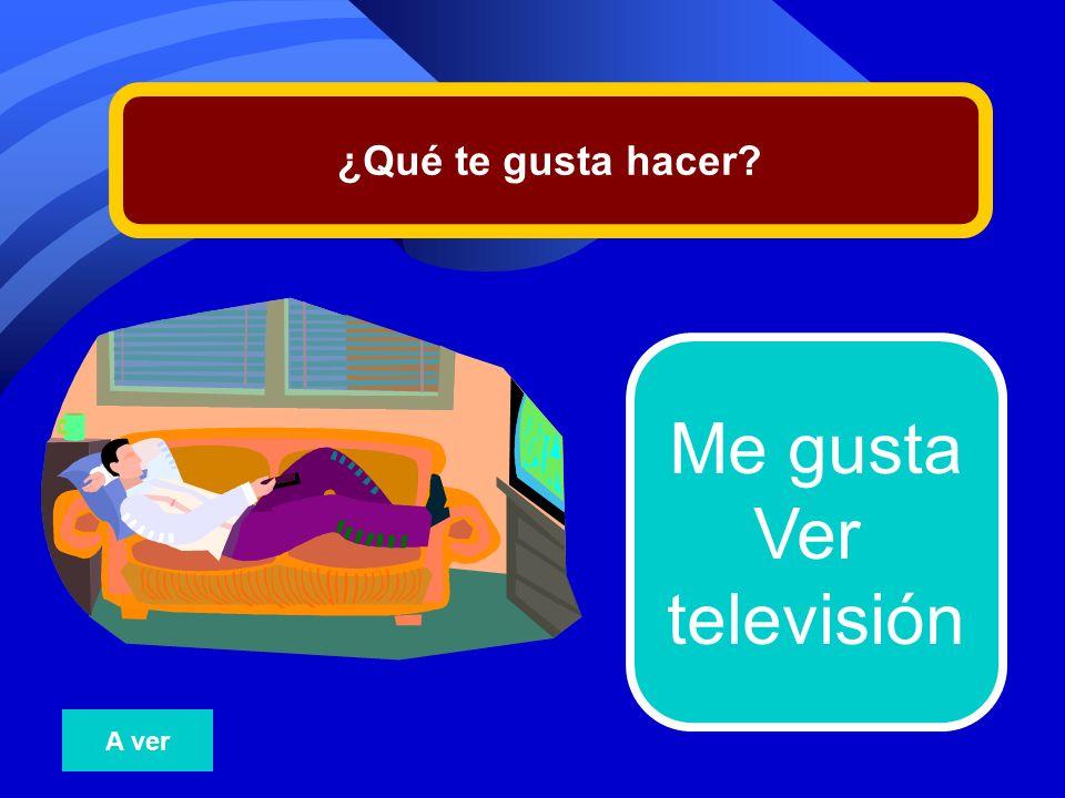 ¿Qué te gusta hacer Me gusta Ver televisión A ver