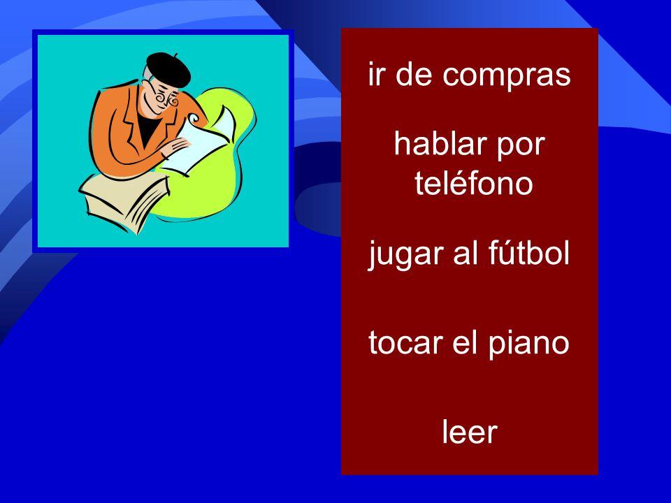 ir de compras hablar por teléfono jugar al fútbol tocar el piano leer
