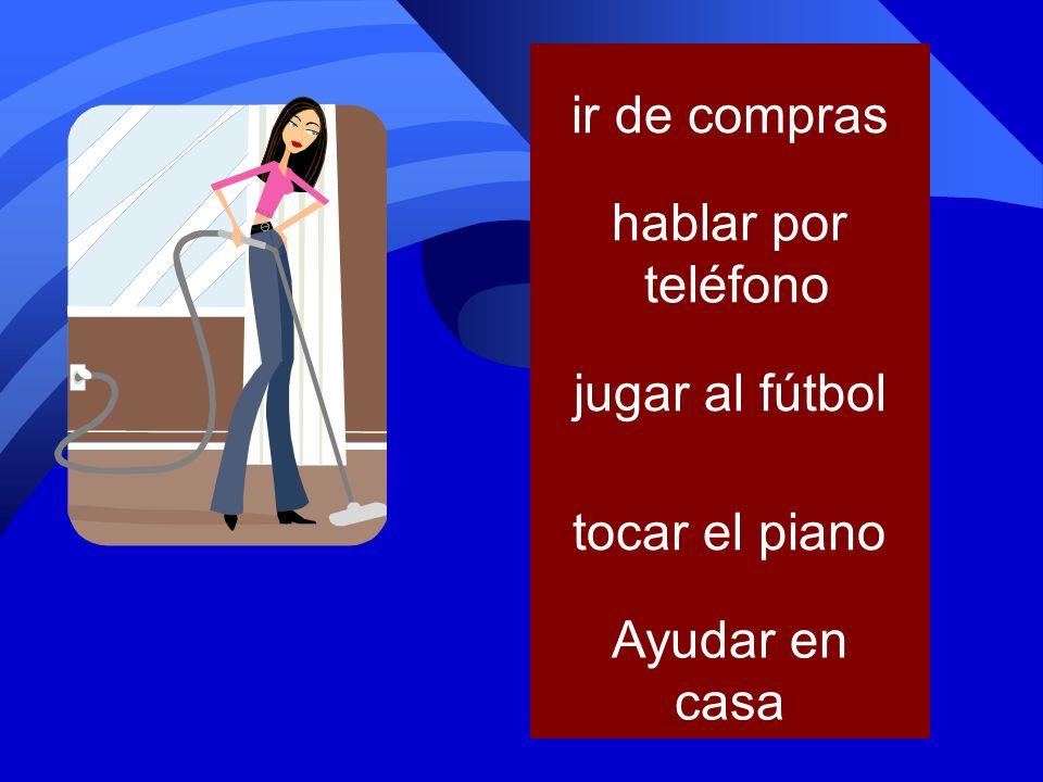 ir de compras hablar por teléfono jugar al fútbol tocar el piano Ayudar en casa