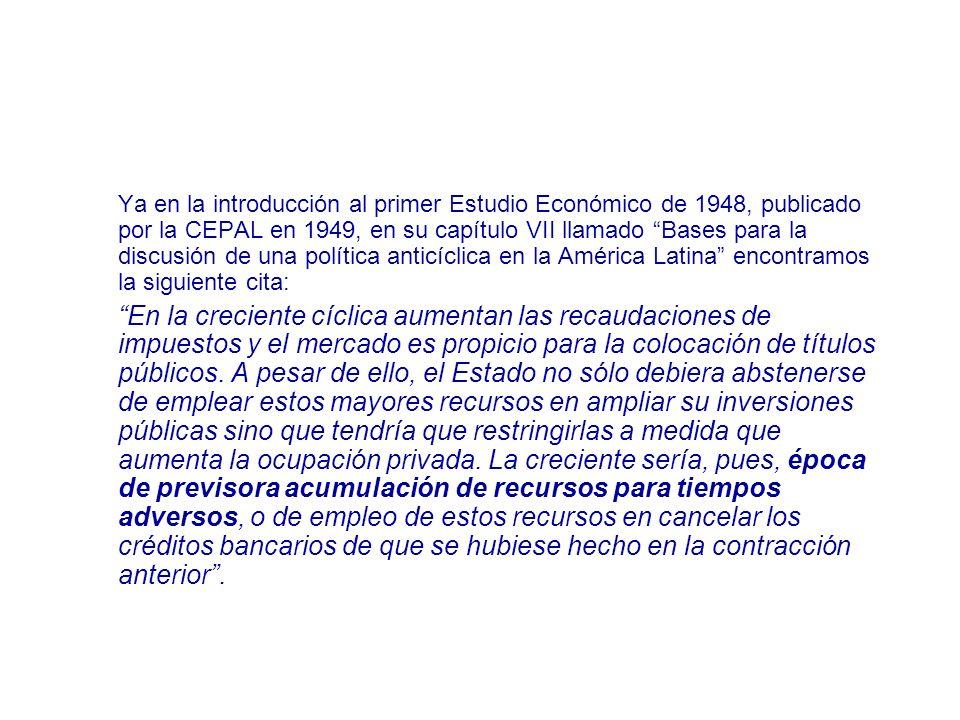 Ya en la introducción al primer Estudio Económico de 1948, publicado por la CEPAL en 1949, en su capítulo VII llamado Bases para la discusión de una política anticíclica en la América Latina encontramos la siguiente cita: