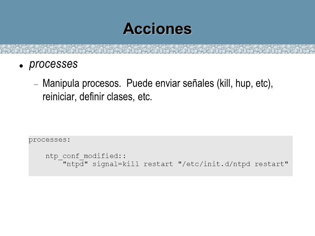 Accionesprocesses. Manipula procesos. Puede enviar señales (kill, hup, etc), reiniciar, definir clases, etc.