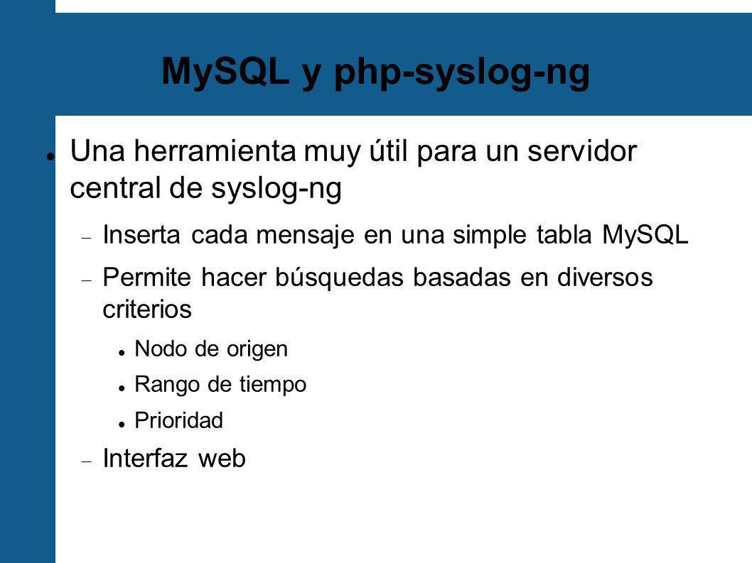 MySQL y php-syslog-ngUna herramienta muy útil para un servidor central de syslog-ng. Inserta cada mensaje en una simple tabla MySQL.