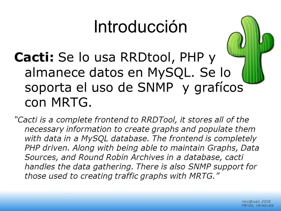 IntroducciónCacti: Se lo usa RRDtool, PHP y almanece datos en MySQL. Se lo soporta el uso de SNMP y grafícos con MRTG.