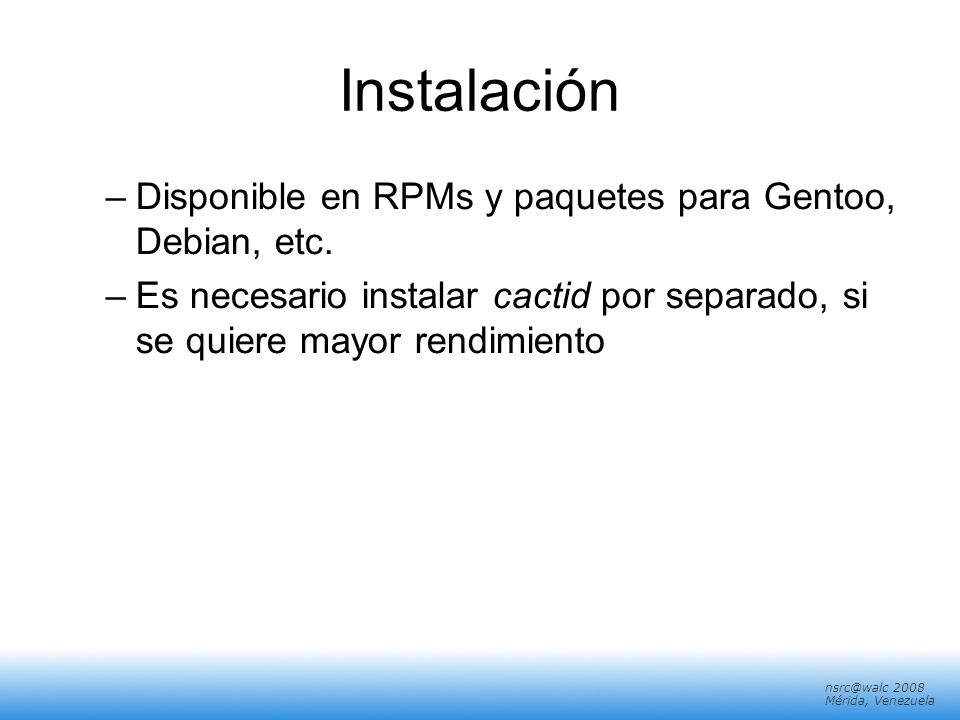 Instalación Disponible en RPMs y paquetes para Gentoo, Debian, etc.
