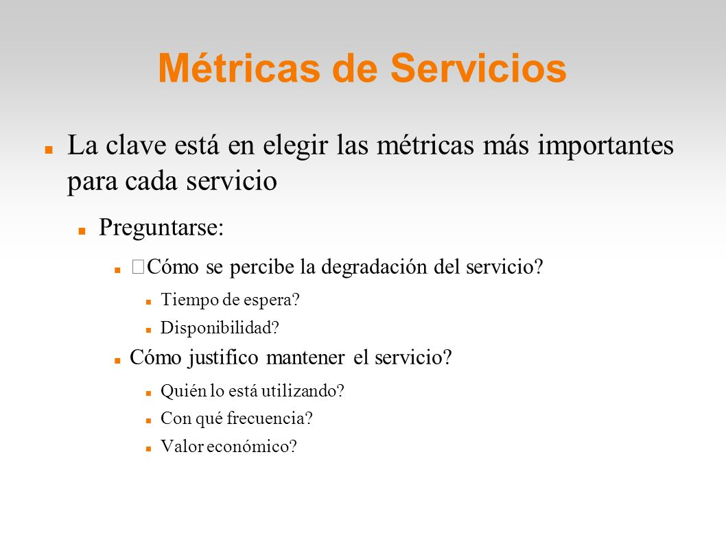 Métricas de Servicios La clave está en elegir las métricas más importantes para cada servicio. Preguntarse: