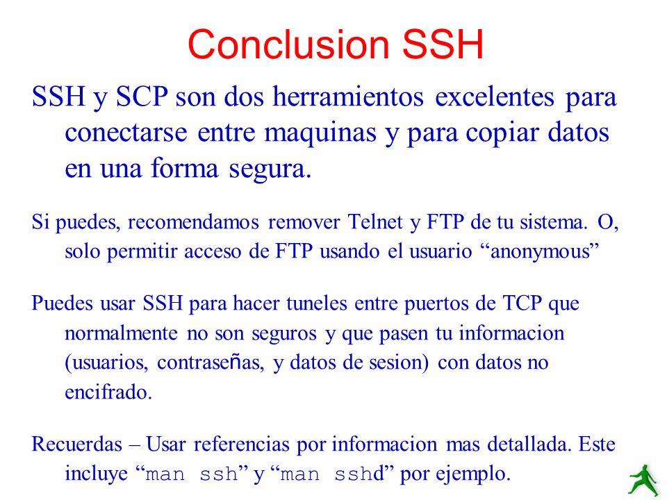 Conclusion SSH SSH y SCP son dos herramientos excelentes para conectarse entre maquinas y para copiar datos en una forma segura.