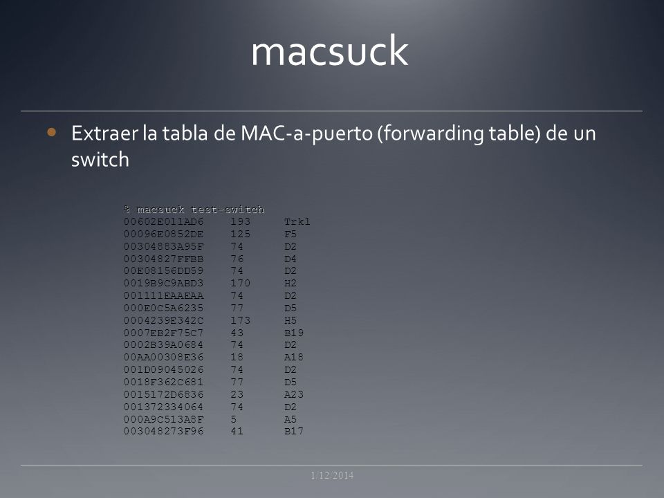 macsuck Extraer la tabla de MAC-a-puerto (forwarding table) de un switch. % macsuck test-switch. 00602E011AD6 193 Trk1.