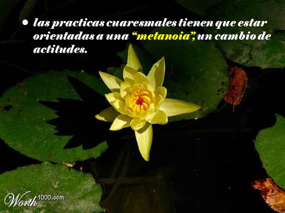 las practicas cuaresmales tienen que estar orientadas a una metanoia , un cambio de actitudes.