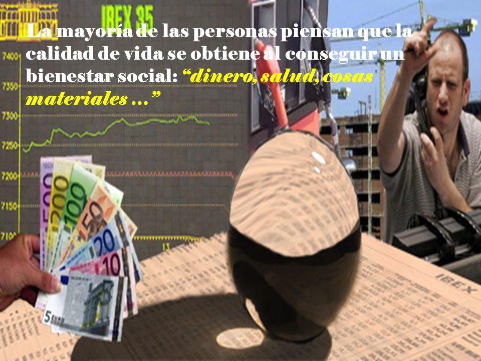 La mayoría de las personas piensan que la calidad de vida se obtiene al conseguir un bienestar social: dinero, salud, cosas materiales …