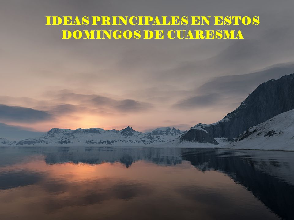 IDEAS PRINCIPALES EN ESTOS DOMINGOS DE CUARESMA