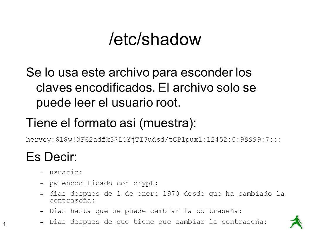 /etc/shadow Se lo usa este archivo para esconder los claves encodificados. El archivo solo se puede leer el usuario root.