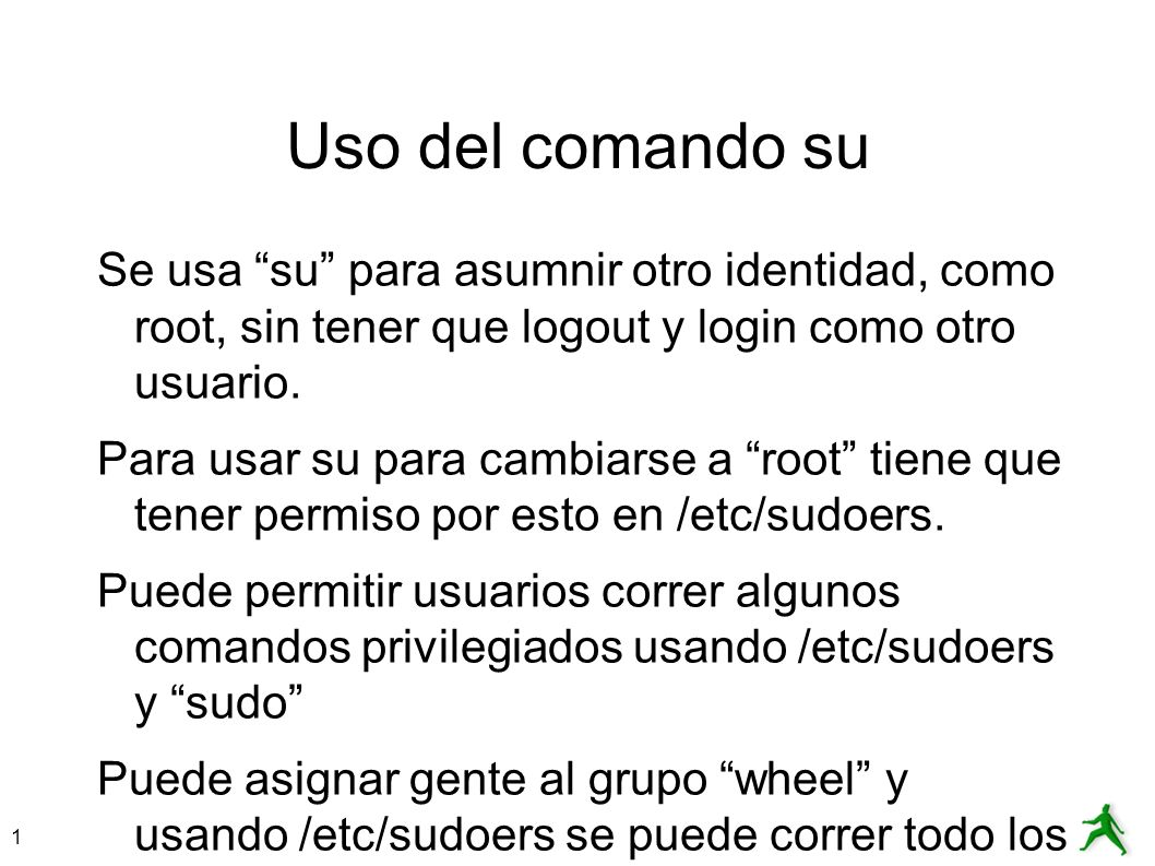 Uso del comando su Se usa su para asumnir otro identidad, como root, sin tener que logout y login como otro usuario.