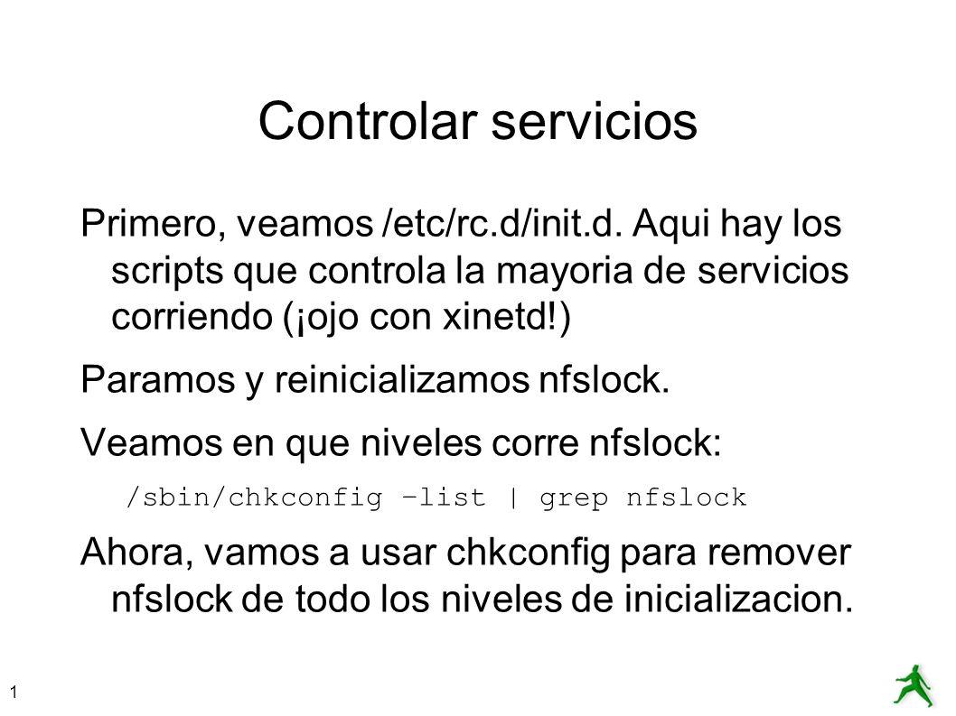 Controlar servicios Primero, veamos /etc/rc.d/init.d. Aqui hay los scripts que controla la mayoria de servicios corriendo (¡ojo con xinetd!)