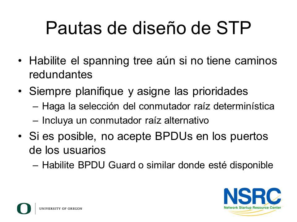Pautas de diseño de STP Habilite el spanning tree aún si no tiene caminos redundantes. Siempre planifique y asigne las prioridades.