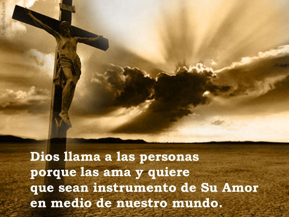Dios llama a las personas porque las ama y quiere que sean instrumento de Su Amor en medio de nuestro mundo.
