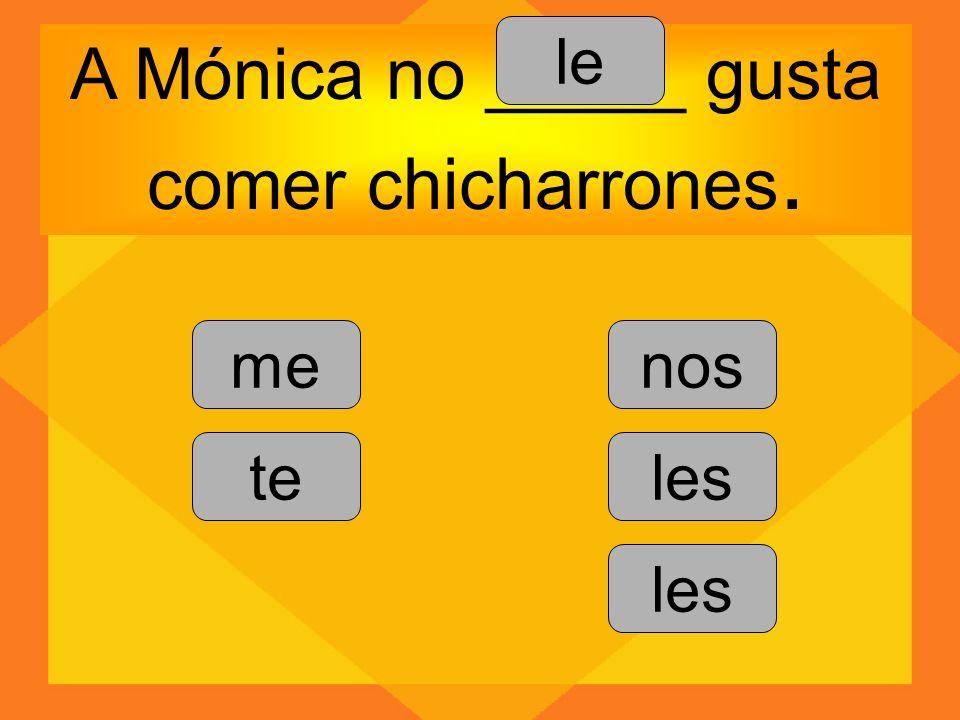 A Mónica no _____ gusta comer chicharrones.