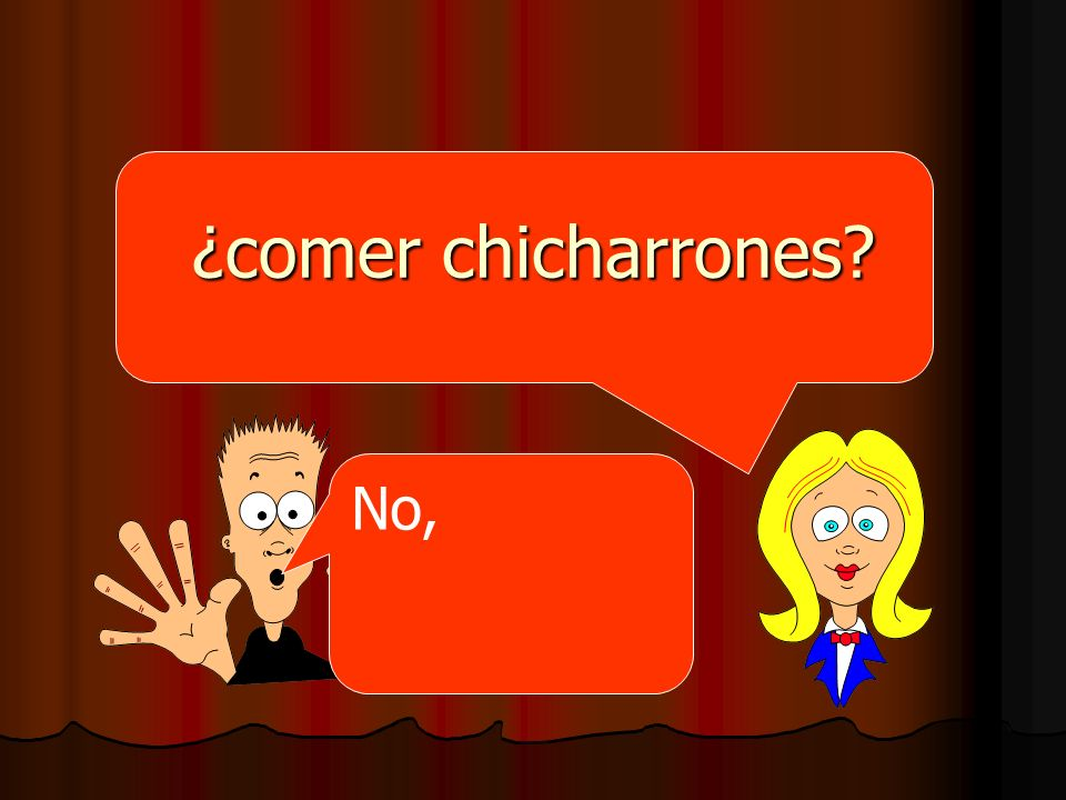 ¿comer chicharrones No,