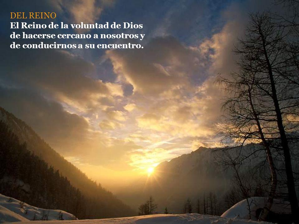 DEL REINO El Reino de la voluntad de Dios de hacerse cercano a nosotros y de conducirnos a su encuentro.