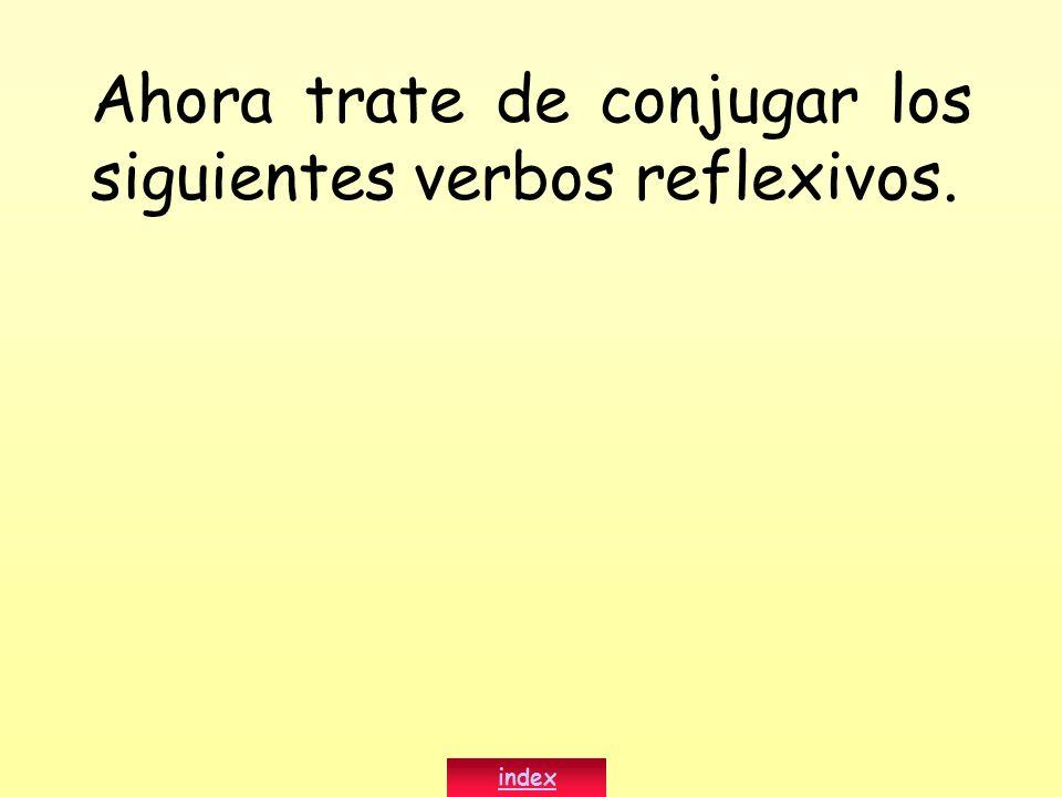 Ahora trate de conjugar los siguientes verbos reflexivos.