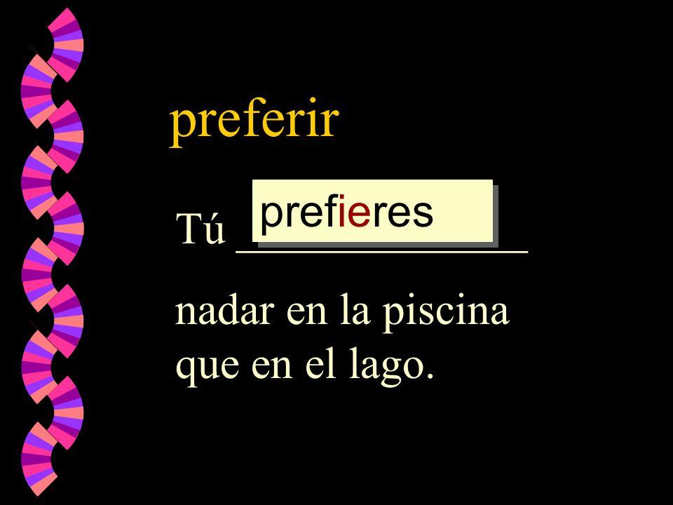 preferir prefieres Tú _____________