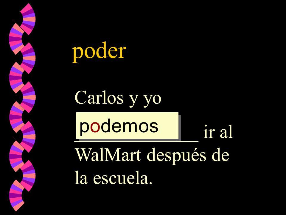 poder Carlos y yo _____________ ir al WalMart después de la escuela.