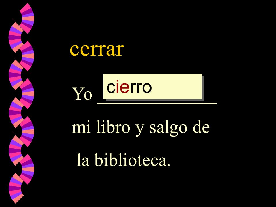cerrar cierro Yo _____________ mi libro y salgo de la biblioteca.