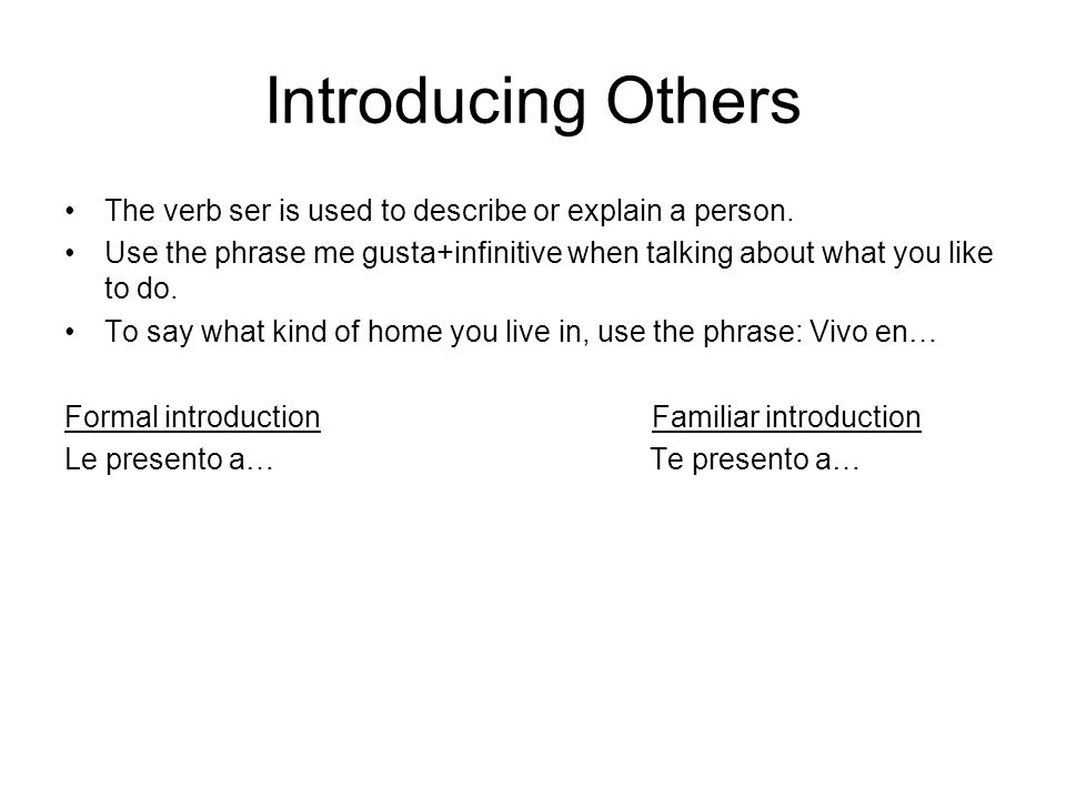 Introducing OthersThe verb ser is used to describe or explain a person. Use the phrase me gusta+infinitive when talking about what you like to do.