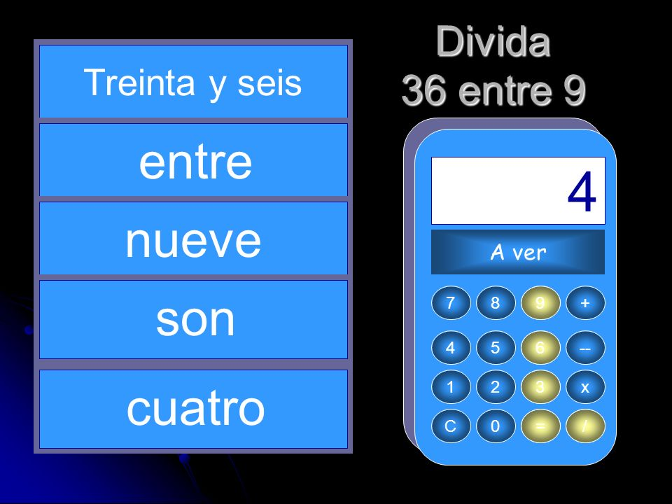 9 / 3 36 = 4 entre nueve son cuatro Divida 36 entre 9 Treinta y seis
