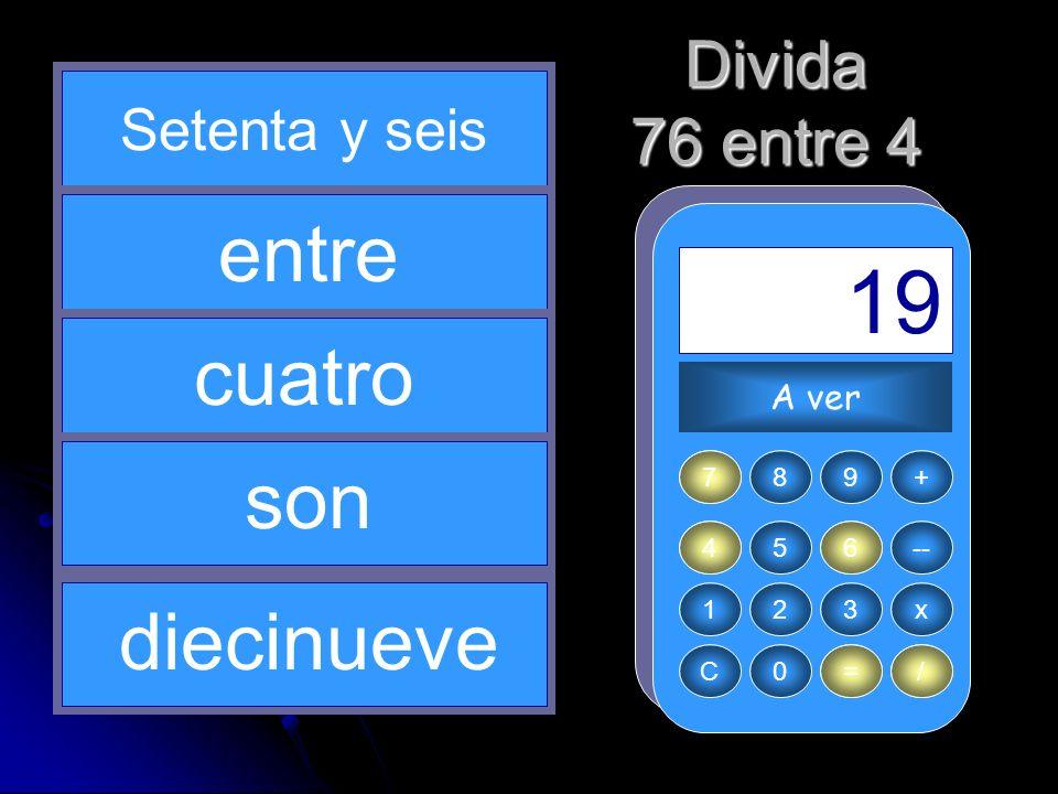 4 / 7 76 = 19 entre cuatro son diecinueve Divida 76 entre 4