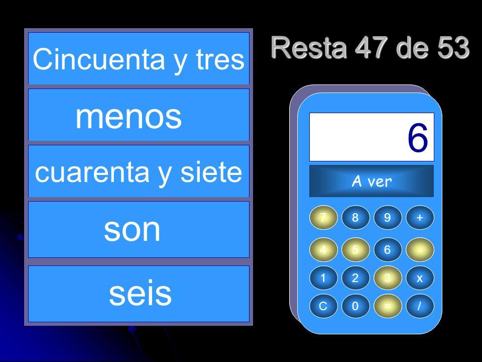 - 53 4 = 6 47 5 menos son seis Resta 47 de 53 Cincuenta y tres