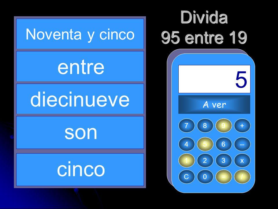 95 / 9 = 1 5 19 entre diecinueve son cinco Divida 95 entre 19