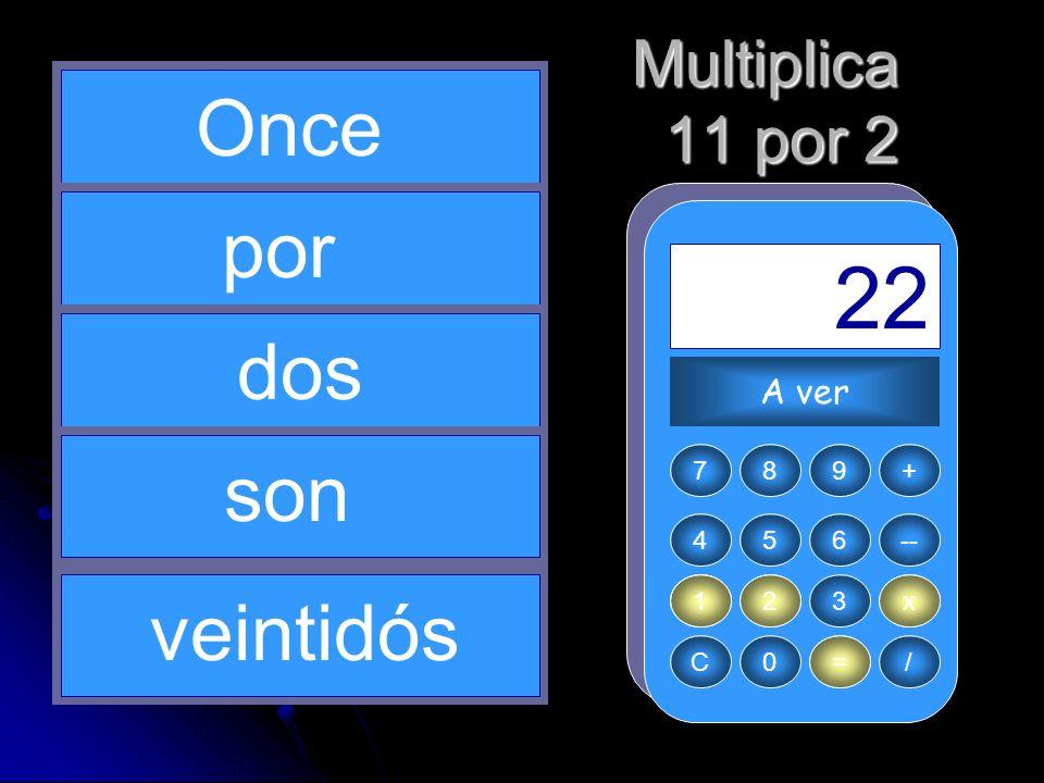 2 x 1 11 = 22 Once por dos son veintidós Multiplica 11 por 2 A ver 7 8