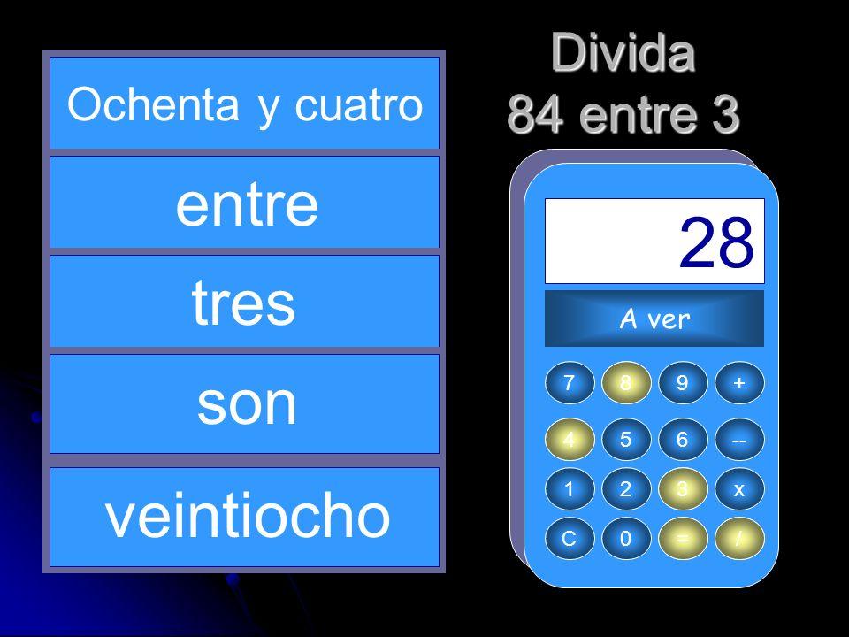 3 / 8 84 = 28 entre tres son veintiocho Divida 84 entre 3
